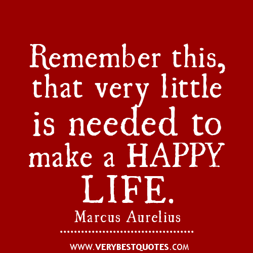 Remember this, that very little is needed to make a Happy Life - Marcus Aurel...
