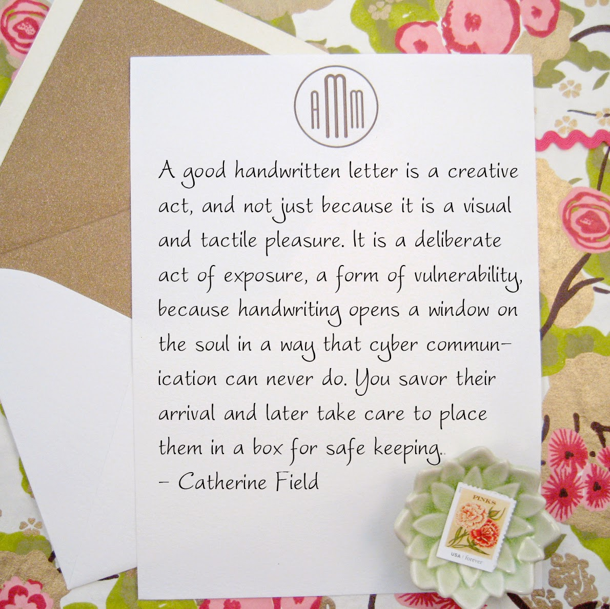 A good handwritten letter is a creative act, and not just because it is a visual and tactile pleasure. It is a deliberate act of exposure, a form of vulnerability, because handwriting opens a window on the soul in a way that cyber communication can never do. You savor their arrival and later take care to place them in a box for safe keeping. - Catherine Field