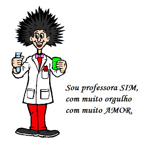 Sou professora SIM, com muito orgulho com muito AMOR.