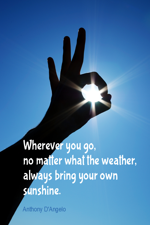 visual quote - image quotation for OPTIMISM - Wherever you go, no matter what the weather, always bring your own sunshine. - Anthony D'Angelo