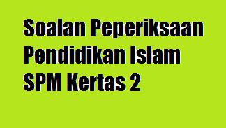 Soalan Peperiksaan Pendidikan Islam SPM Kertas 2