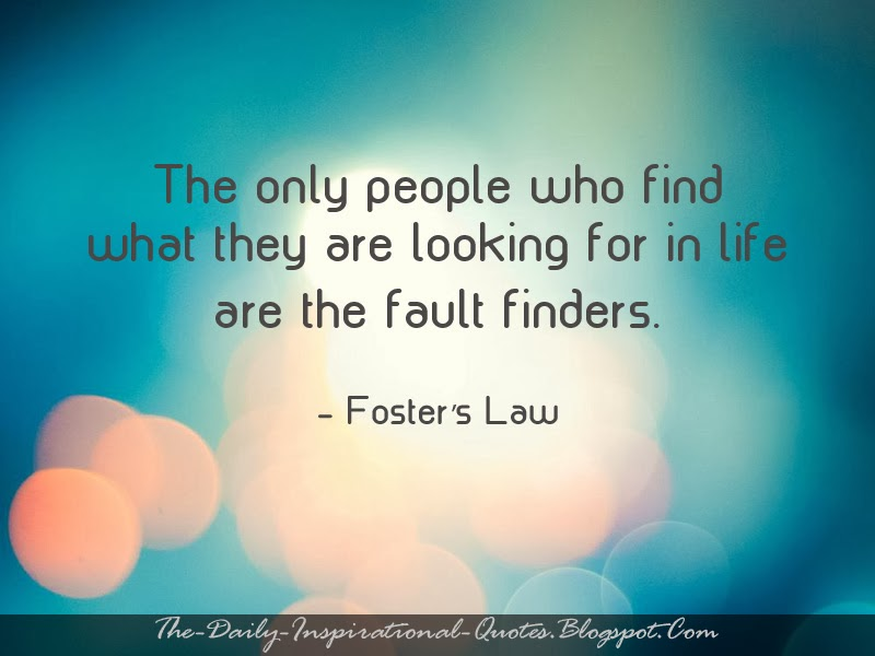 The only people who find what they are looking for in life are the fault finders. - Fosters Law
