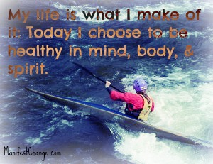 My life is what I make of it: Today I choose to be healthy in mind, body, and spirit.