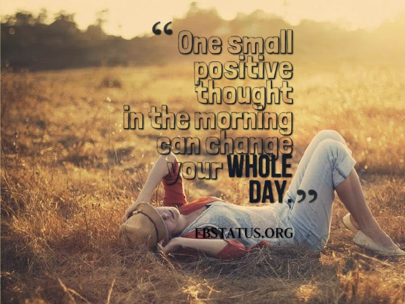 One small positive thought in the morning can change your whole day. --Life Status