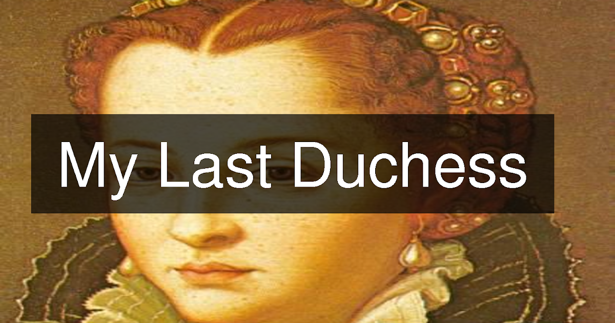 my last duchess essays - 'my last duchess' is a poem written by robert browning in 1845 it's a first person narrative of a duke who is showing the ambassador around his palace and the duke chooses his word very carefully, when he talks to his friend about the painting of his wife [tags: my last duchess essays.