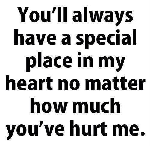 You'll always have a special place in my heart no matter how much you've hurt me.
