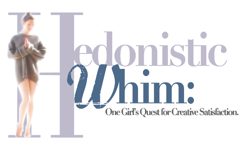 The Hedonistic Whim: One Girl's Quest for Creative Satisfaction