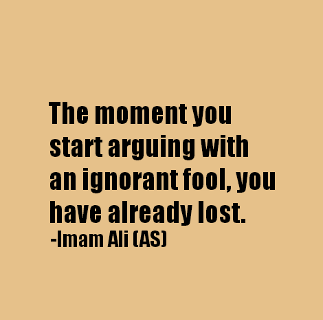 The moment you start arguing with an ignorant fool, you have already lost.