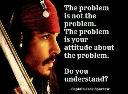 The problem is not the problem. The problem is your attitude about the problem. Do you understand