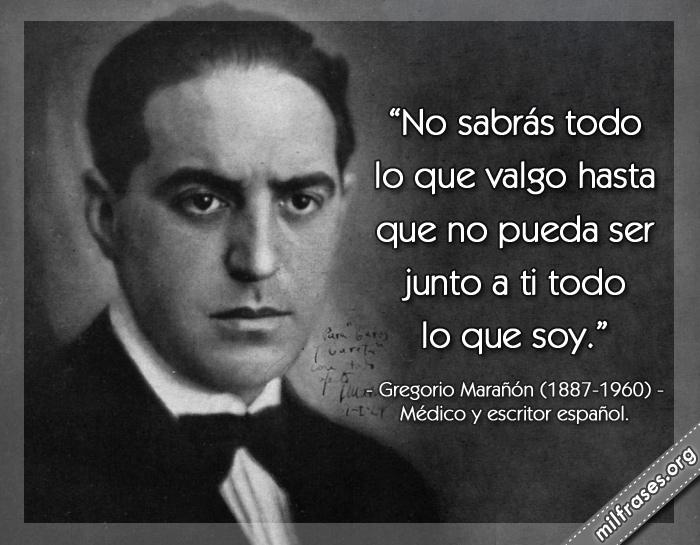 No sabrás todo lo que valgo hasta que no pueda ser junto a ti todo lo que soy. frases de Gregorio Marañón (1887-1960) Médico y escritor español.