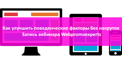Как улучшить поведенческие факторы без накруток (запись вебинара Webpromoexperts)