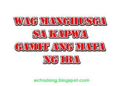 Wag kang manghusga sa kapwa gamit ang mata ng iba.