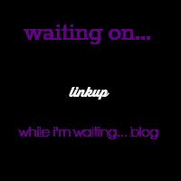 While I'm Waiting...Waiting on...Wednesday link-up