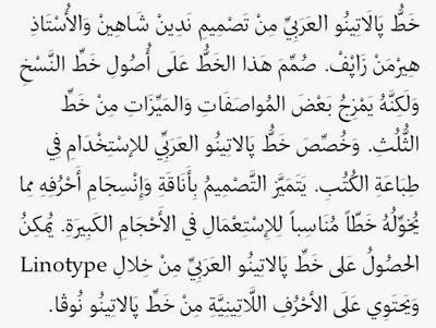خط بالاتينو العربي من تصميم نادين شاهين و الأستاذ هيرمن زابف. صمم هذا الخط على أصول خط النسخ و لكنه يمزج بعض المواصفات و الميزات من خط الثلث. و خصص خط بالاتينو العربي للإستخدام في طباعةِ الكتب. يتميز التصميم بأناقة و إنسجام أحرفه مما يخوله خطا مناسبا للإستعمال في الأحجام الكبيرة. يمكن الحصور على خط بالاتينو العربي من خلال Linotype و يحتوي على الأحرف اللاتينية من خط بلاتينو نوفا