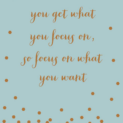 You get what you focus on, so focus on what you want