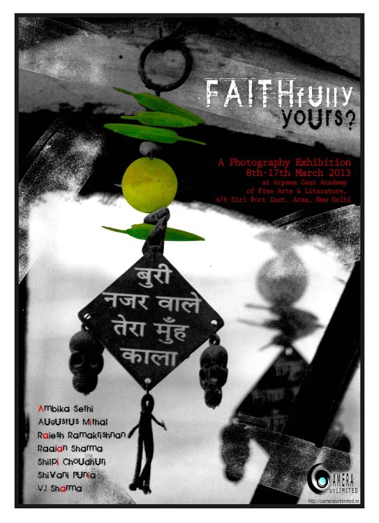 FAITHfully Yours -Living in this world is an act of Faith.The faith of a baby thrown into the air that a safe pair of arms will catch her when she falls.The faith of a wife that her husband will return home in the evening.The faith of a worker that he will receive his fair wage at the end of the day.The absolute, unwavering faith of a true devotee in his god.The faith we still have in the essential goodness of human nature.Faith is the kiss of a newly wed couple, the embrace of two friendsFaith is an amulet on an arm, the crucifix on a chain, the smear of sacred ash on a forehead.Faith does not seek reasons, faith does not judge.Faith is an expression that comes from the heart.Seven talented photographers have come together to explore what faith means to them. They each have their unique interpretation of faith  which they have captured through their lens. Featured Artists: Ambika Sethi Augustus Mithal Raajan Sharma Rajesh Ramakrishnan Shilpi Choudhury Shivani Punia VJ Sharma 8th March to 17th March 2013At Arpana Caur Academy of Fine Arts & Literature4/6 Siri Fort Institutional Area,New Delhi 110049