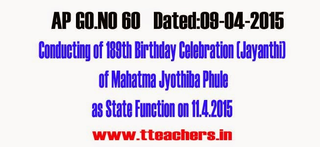 AP Go 60 Conducting of 189th Birthday Celebration of Mahatma Jyothiba Phule as State Function,Andhra Pradesh – State Function – Conducting of 189th Birthday Celebration (Jayanthi) of Mahatma Jyothiba Phule as State Function on 11.4.2015 – Orders-G.O.RT.No. 60 Dated: 09-04-2015
