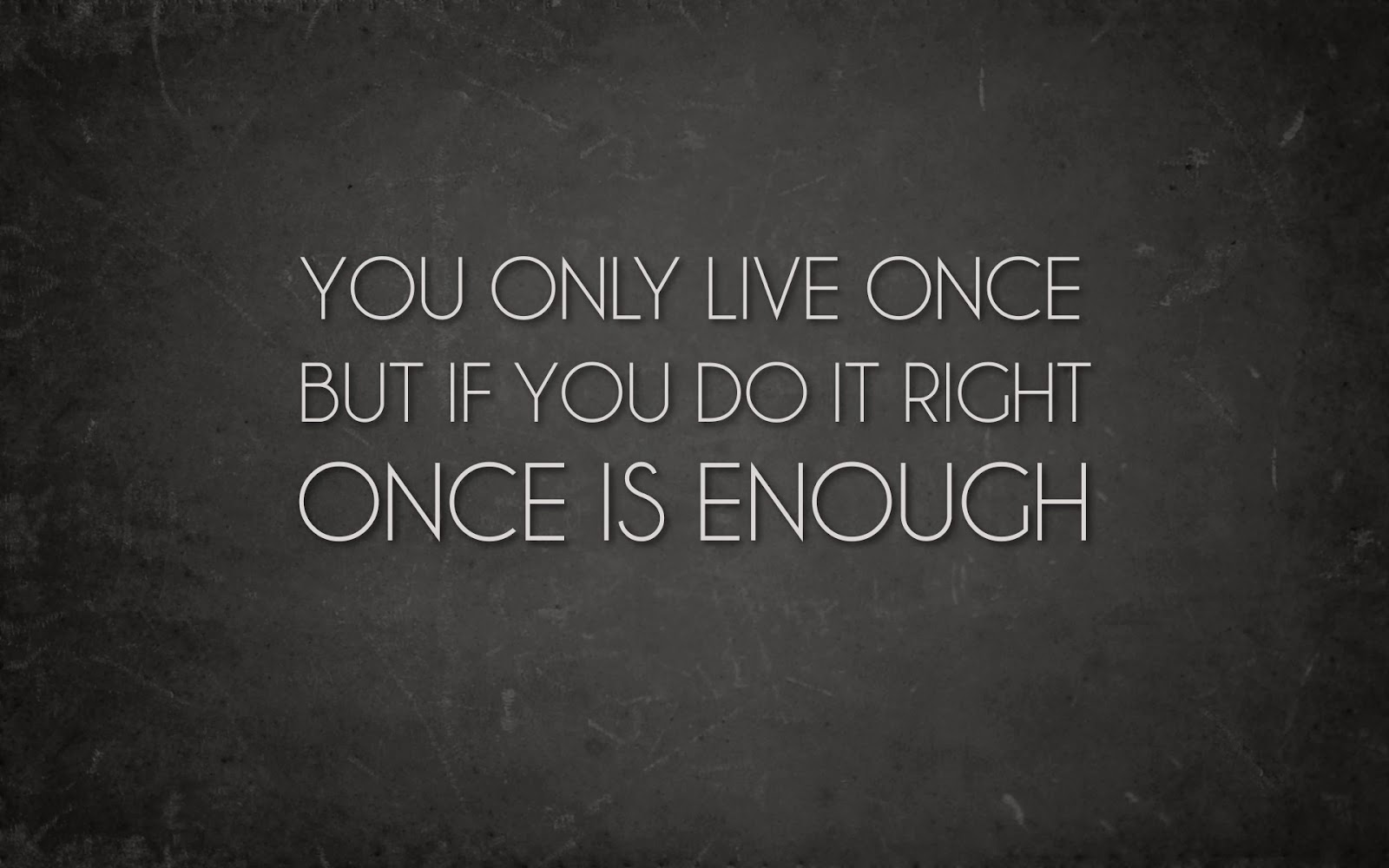 """You only live once but if you do it right, once is enough"""