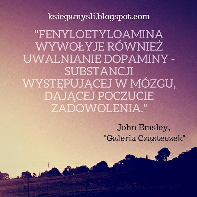 Fenyloetyloamina wywołuje również uwalnianie dopaminy - substancji występującej w mózgu, dającej poczucie zadowolenia.