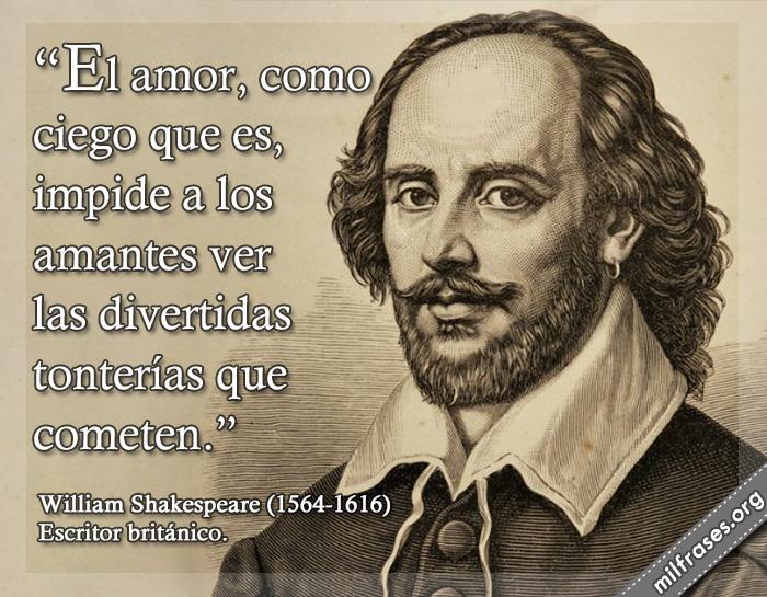 El amor, como ciego que es, impide a los amantes ver las divertidas tonterías que cometen. frases de William Shakespeare (1564-1616) Escritor británico.