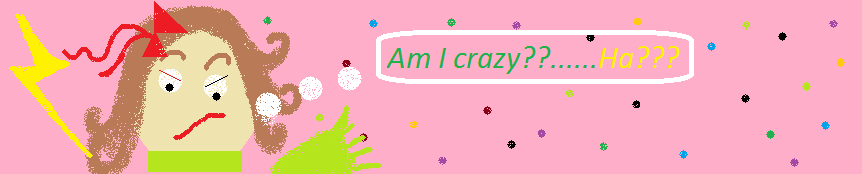 Am I crazy? Ha?
