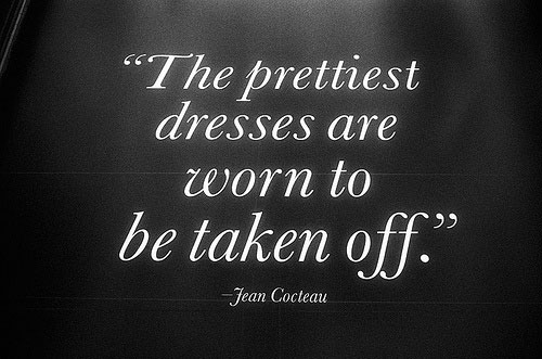 The Prettiest Dresses Are Worn To Be Taken Off - Jean Cocleau