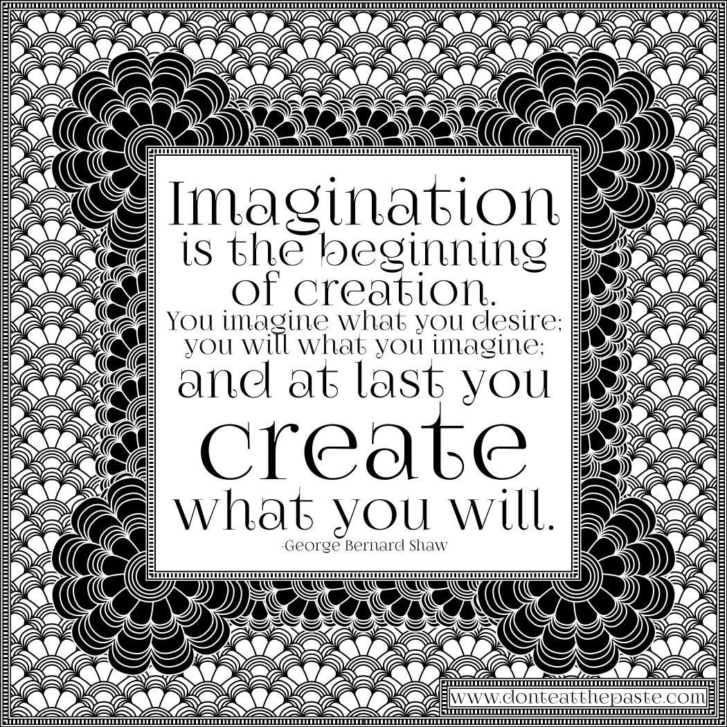 Imagination is the beginning of creation. -George Bernard Shaw