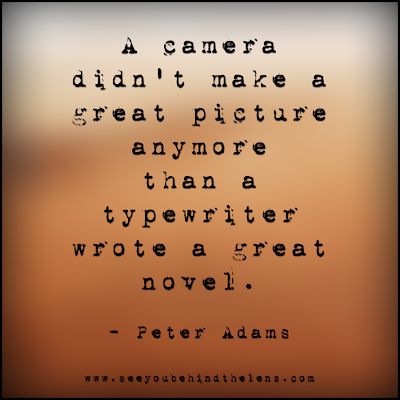 Photography Quotes to Live By: See You Behind the Lens... A camera didn't make a great picture...