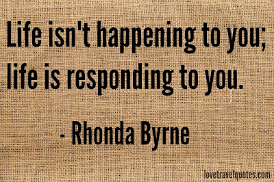 life isn't happening to you life is responding to you