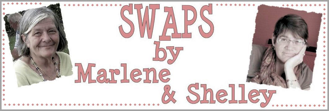 Swaps by Marlene and Shelley!