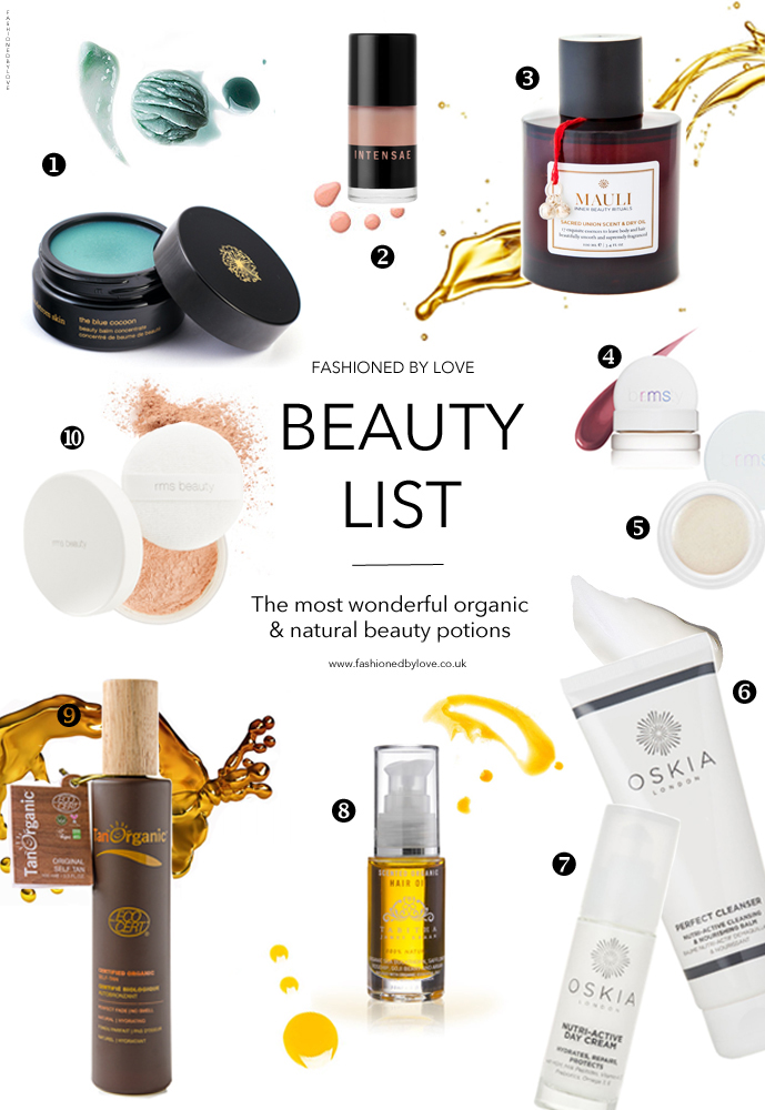Best organic and natural skin care beauty and make-up products / May Lindstrom Blue Cocoon, Intensae, Mauli Rituals Sacred Oil, RMS Lip2Cheek, Living Luminiser, Un-powder, Oskia Perfect Cleanser, Oskia Day Cream, Tabitha James Kraan Hair Oil, Tan Organic / via fashioned by love british fashion blog