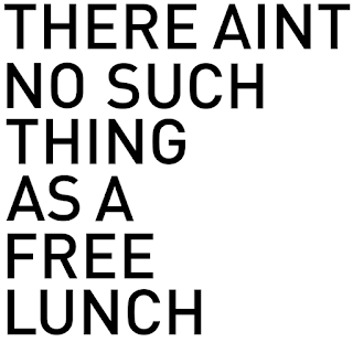 there aint no such thing as free lunch