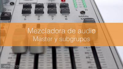 Mezcladora de audio. Master y subgrupos
