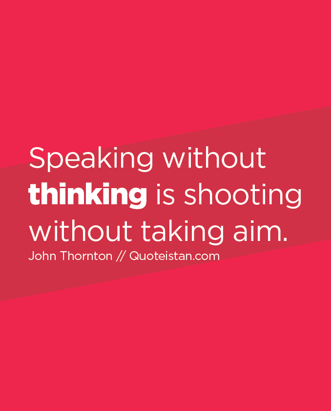 Speaking without thinking is shooting without taking aim.