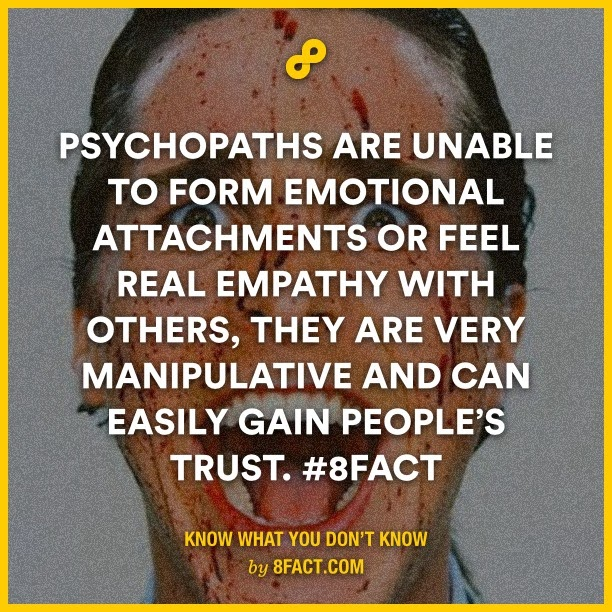 Psychopaths are unable to form emotional attachments or feel real empathy with others , they are very manipulative and can easily gain people's trust.
