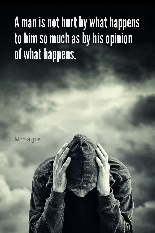 visual quote - image quotation for PERSPECTIVE - A man is not hurt by what happens to him so much as by his opinion of what happens. - Montaigne