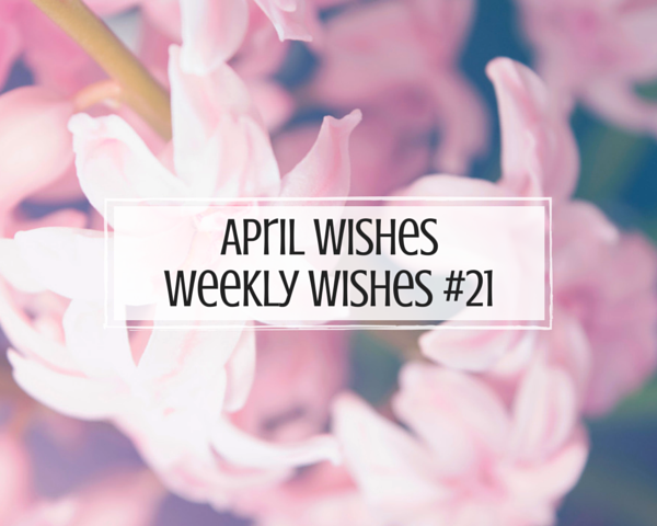 April Wishes || Weekly Wishes #21