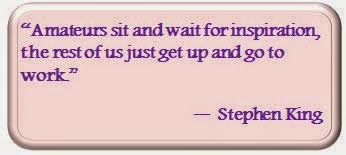 """Amateurs sit and wait for inspiration, the rest of us just get up and go to work."" --Stephen King"