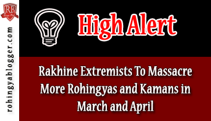 HIGH ALERT: Rakhine Extremists To Massacre More Rohingyas and Kamans in March and April ~ Rohingya Blogger