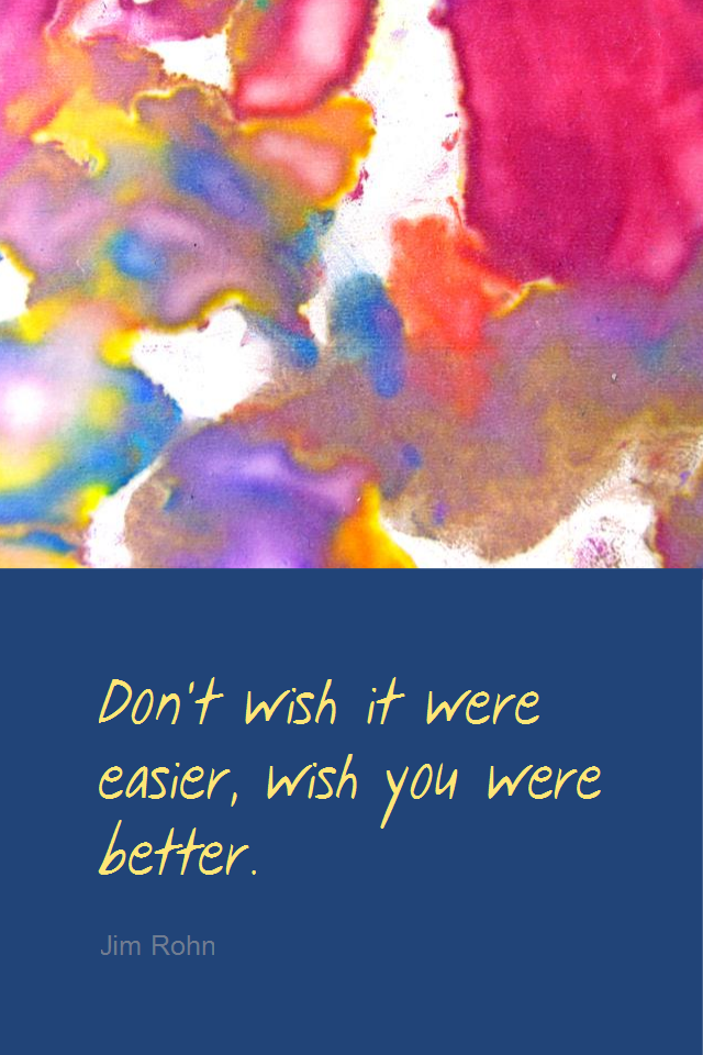 visual quote - image quotation for SELF-IMPROVEMENT - Don't wish it were easier, wish you were better. - Jim Rohn