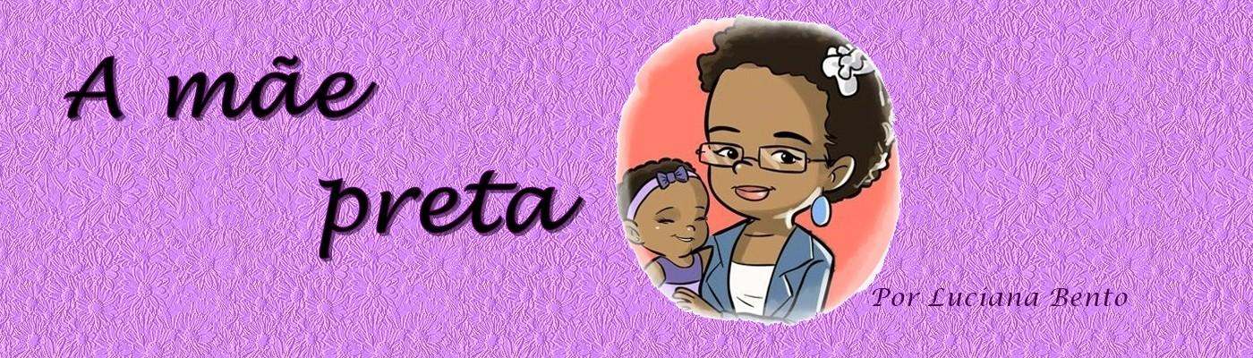 Leia também o blog A Mãe Preta