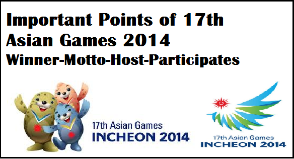 About Asian Games 2014 Winner Host -Theme -latest general knowledge 2014. Recently 17th Asian Games 2014 multi sports event  held  in Incheon South Korea between duration of 19th September 2014 to October 4, 2014.  In this article of current affairs around the world we are going to update worldnews current events popular in recent news . Read this article about Asian Games 2014 - winner , host, motto, theme, participating countries ,medals winner etc.  Important Points of 17th Asian Games 2014 -List of Winners -Latest General Awareness 2014