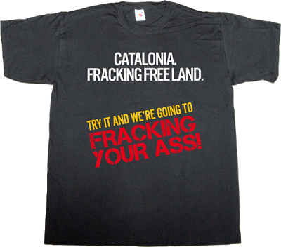 fracking catalonia ecology useless capitalism useless consumer society useless economics t-shirt ephemeral-t-shirts
