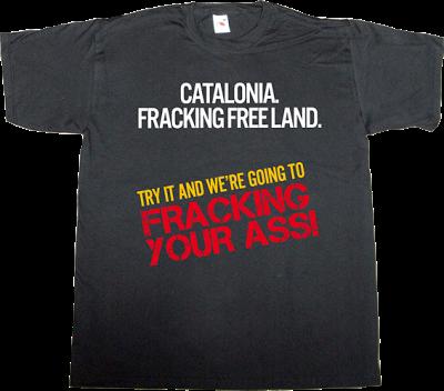 fracking catalonia ecology useless capitalism useless consumer society useless economics t-shirt ephemeral-t-shirts
