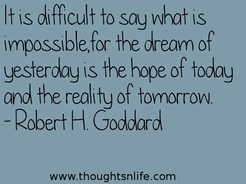 It is difficult to say what is impossible, for the dream of yesterday is the hope of today and the reality of tomorrow. - Robert H. Goddard