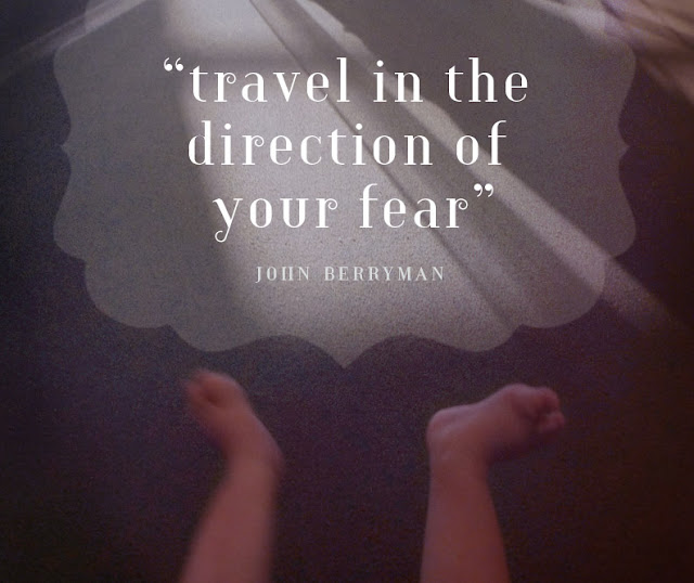 """travel in the direction of your fear"" –John Berryman"