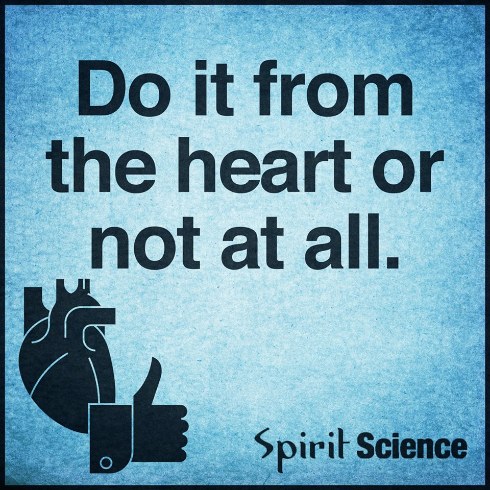 Spirit Science Quotes | Do It From The Heart Or Not At All Spirit Science Quotes