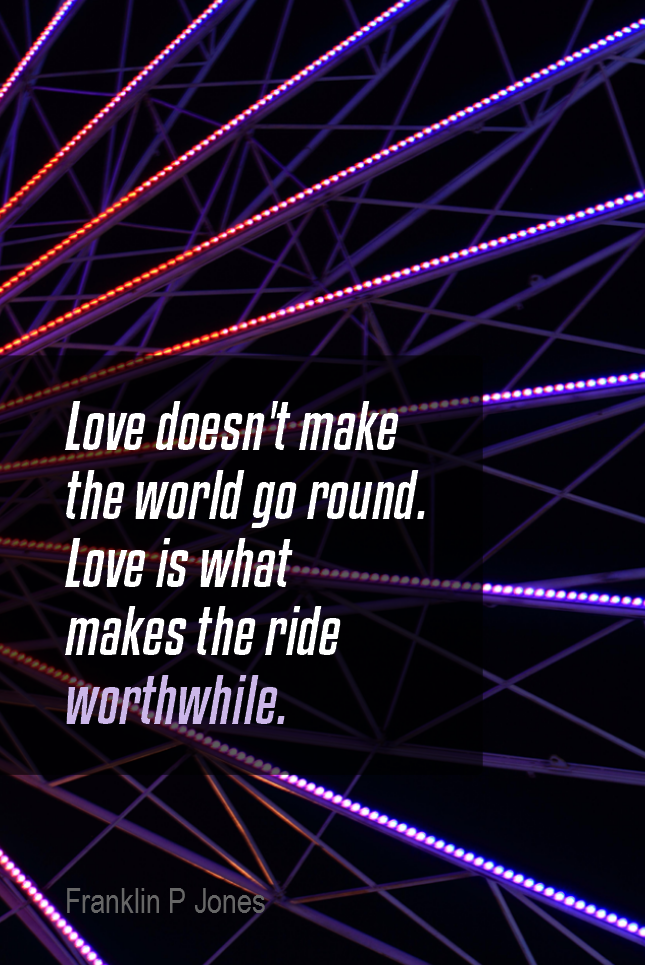 visual quote - image quotation for LOVE - Love doesn't make the world go round. Love is what makes the ride worthwhile. - Franklin P Jones