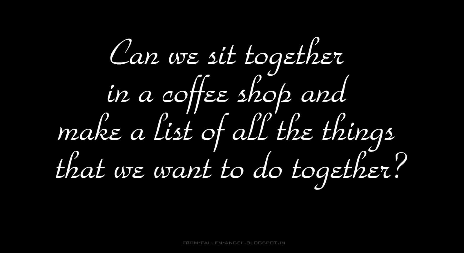 Can we sit together in a coffee shop and make a list of all the things that we want to do together