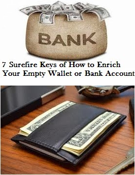 7 Surefire Keys of How to Enrich Your Empty Wallet or Bank Account